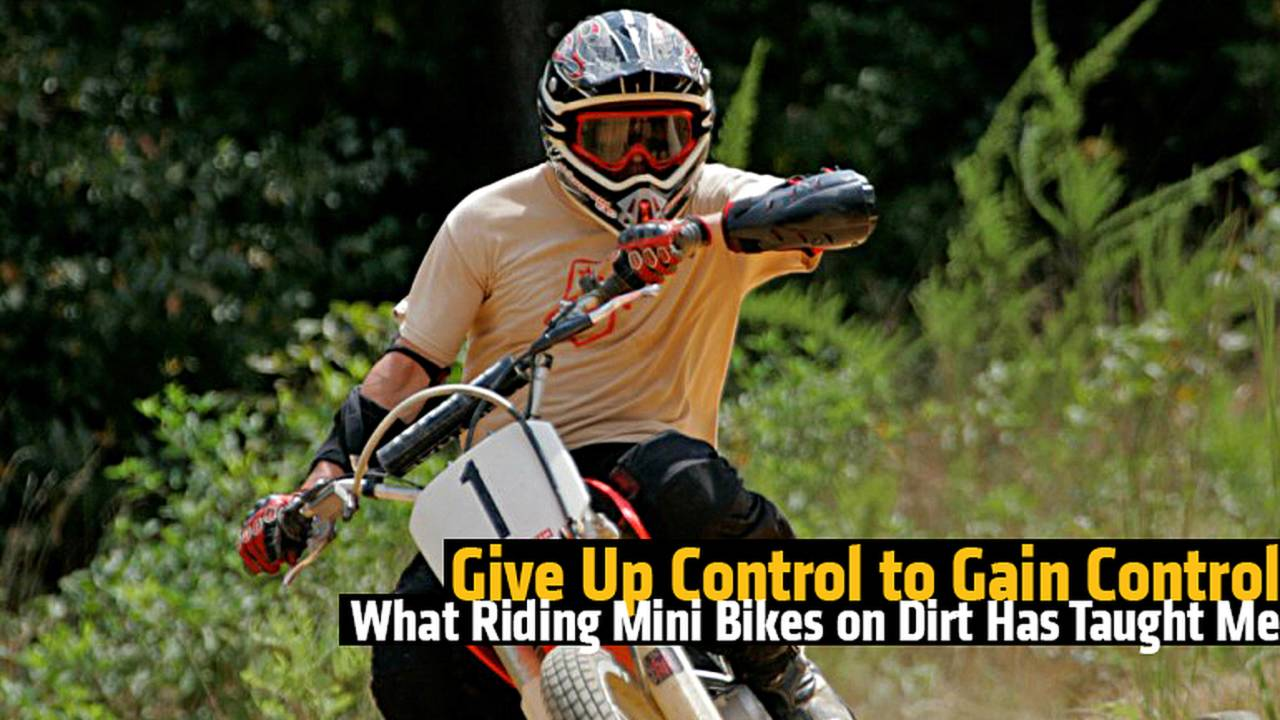 Give Up Control to Gain Control - What Riding Mini Bikes on Dirt Has Taught Me