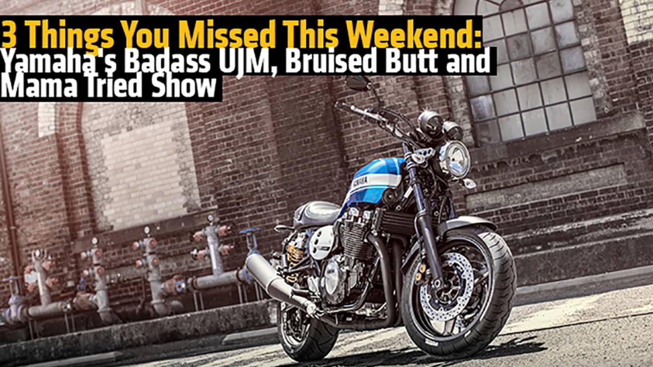 3 Things You Missed This Weekend: Yamaha's Badass UJM, a Busted Butt and Mama Tried Show